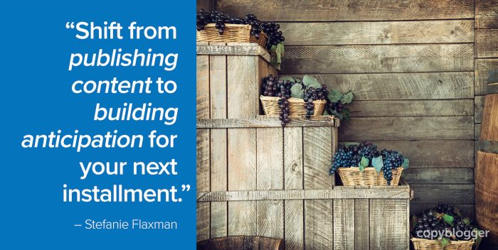 """""""Shift from publishing content to building anticipation for your next installment."""" – Stefanie Flaxman"""