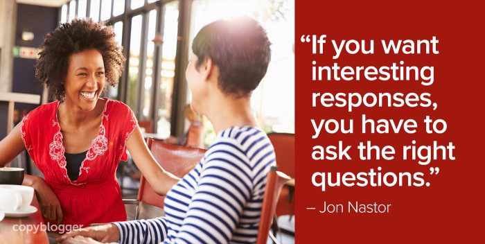 """If you want interesting responses, you have to ask the right questions."" – Jon Nastor"