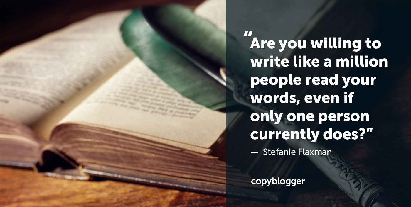 Are you willing to write like a million people read your words, even if only one person currently does? – Stefanie Flaxman