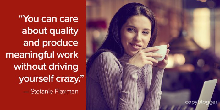 """You can care about quality and produce meaningful work without driving yourself crazy."" – Stefanie Flaxman"