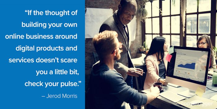 """If the thought of building your own online business around digital products and services doesn't scare you a little bit, check your pulse."" – Jerod Morris"