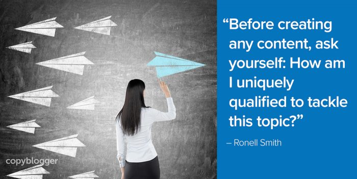 """Before creating any content, ask yourself: How am I uniquely qualified to tackle this topic?"" – Ronell Smith"