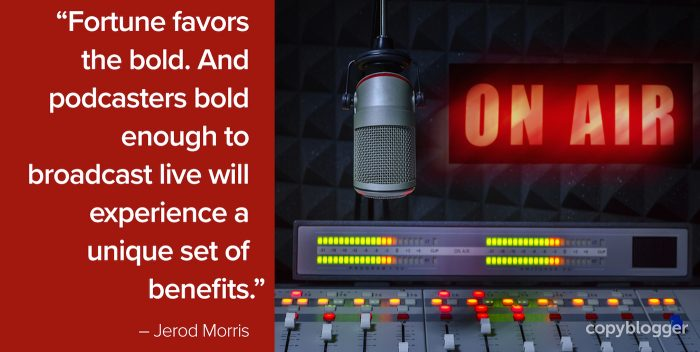 """Fortune favors the bold. And podcasters bold enough to broadcast live will experience a unique set of benefits."" – Jerod Morris"