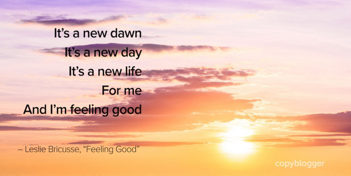 "It's a new dawn It's a new day It's a new life For me And I'm feeling good  – Leslie Bricusse, ""Feeling Good"""