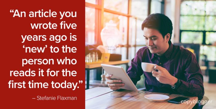 """An article you wrote five years ago is 'new' to the person who reads it for the first time today."" – Stefanie Flaxman"