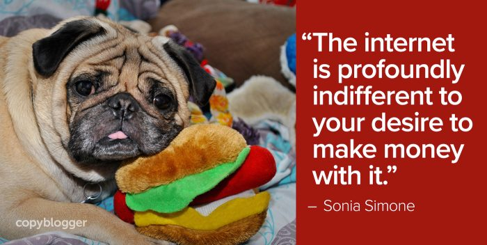 """The internet is profoundly indifferent to your desire to make money with it."" – Sonia Simone"