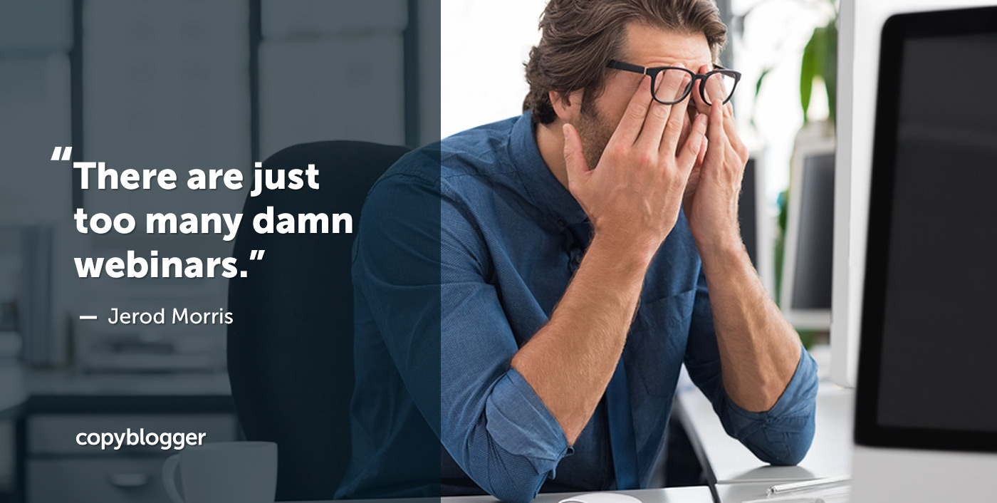 There are just too many damn webinars. – Jerod Morris