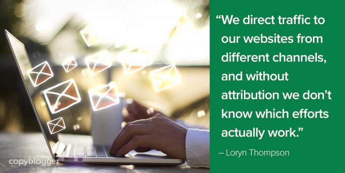 """We direct traffic to our websites from different channels, and without attribution we don't know which efforts actually work."" – Loryn Thompson"