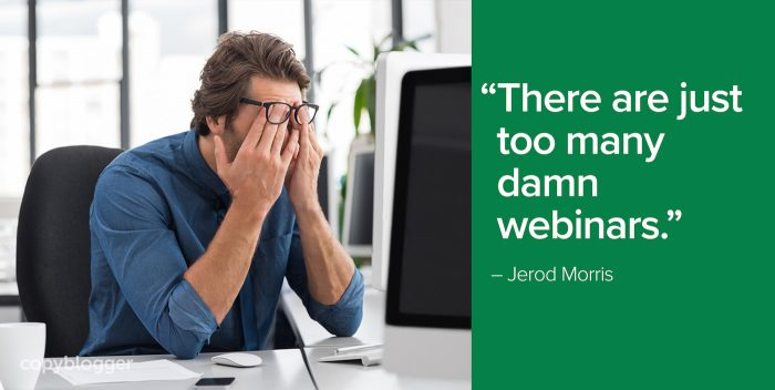 """There are just too many damn webinars."" – Jerod Morris"
