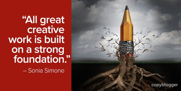 """All great creative work is built on a strong foundation."" – Sonia Simone"