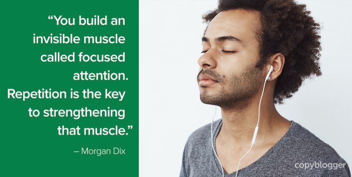 """You build an invisible muscle called focused attention. Repetition is the key to strengthening that muscle."" – Morgan Dix"