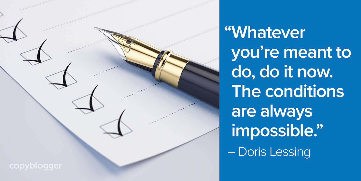 """Whatever you're meant to do, do it now. The conditions are always impossible."" – Doris Lessing"