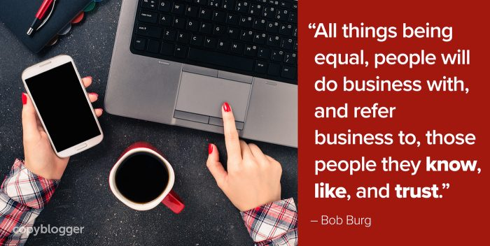 """All things being equal, people will do business with, and refer business to, those people they know, like, and trust."" – Bob Burg"