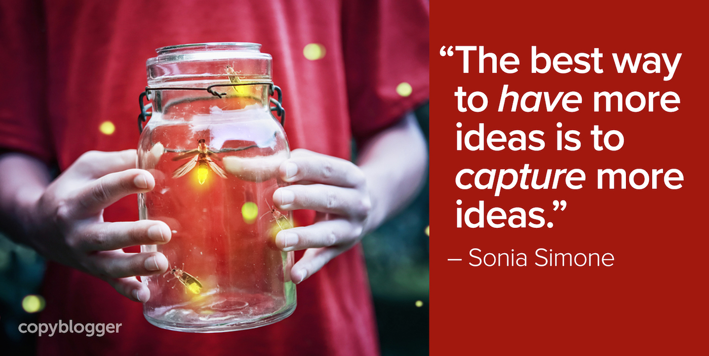 """""""The best way to have more ideas is to capture more ideas."""" – Sonia Simone"""