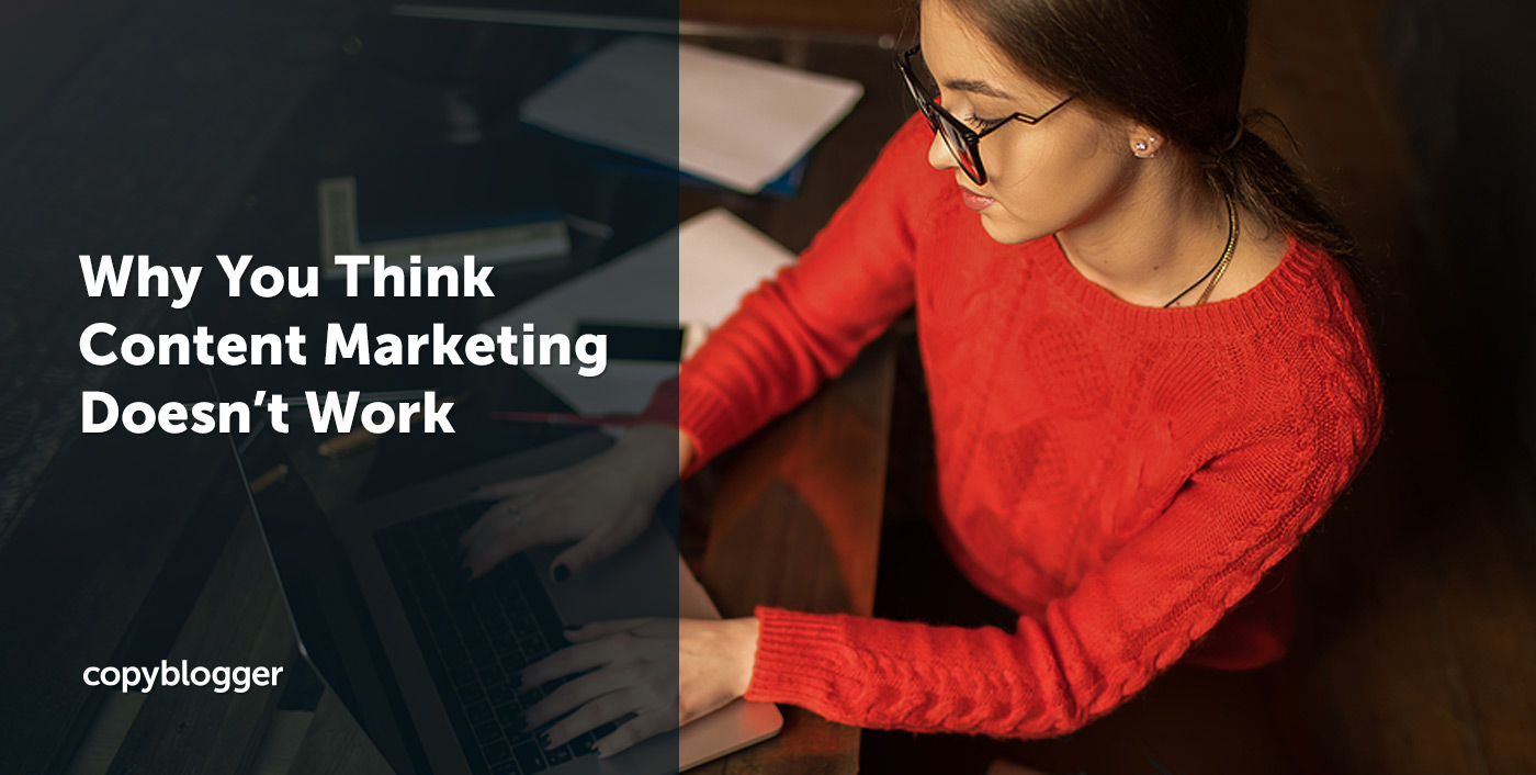 Why You Think Content Marketing Doesn't Work