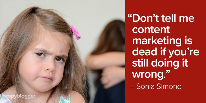 """Don't tell me content marketing is dead if you're still doing it wrong."" – Sonia Simone"
