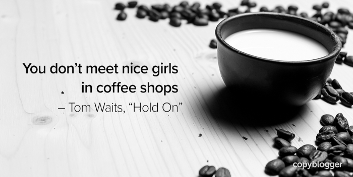 "You don't meet nice girls in coffee shops – Tom Waits, ""Hold On"""