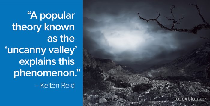 """A popular theory known as the 'uncanny valley' explains this phenomenon."" – Kelton Reid"