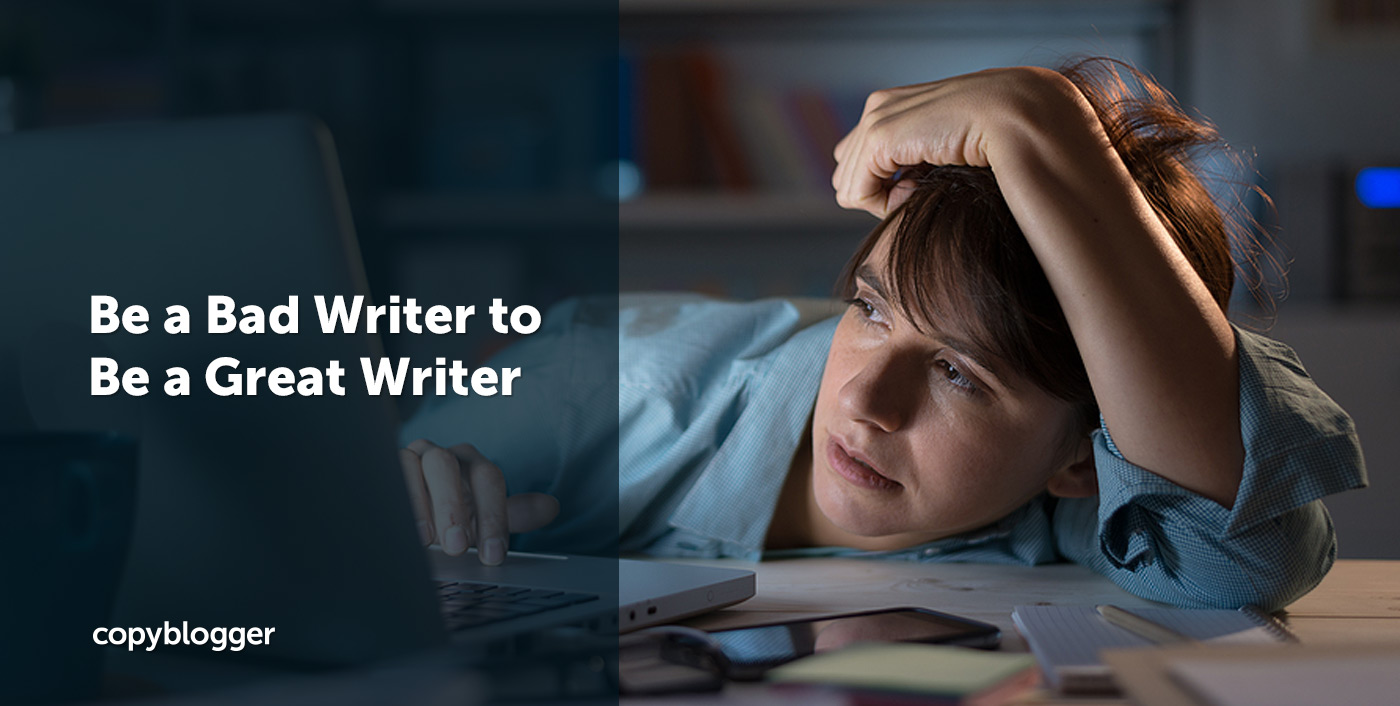 Be a Bad Writer to Be a Great Writer - Copyblogger