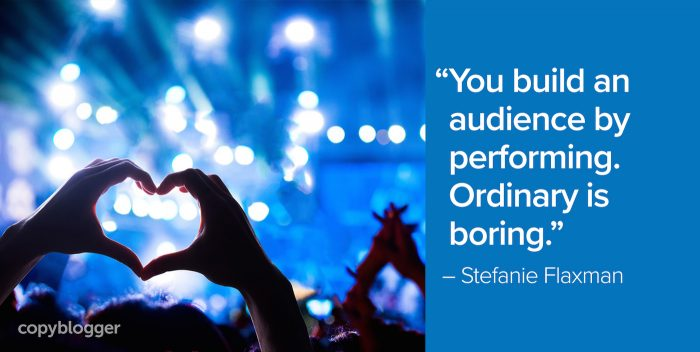 """You build an audience by performing. Ordinary is boring."" – Stefanie Flaxman"