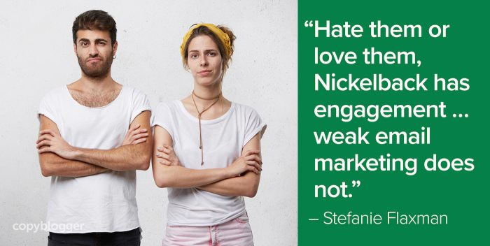 """Hate them or love them, Nickelback has engagement … weak email marketing does not."" – Stefanie Flaxman"