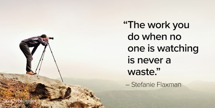 """The work you do when no one is watching is never a waste."" – Stefanie Flaxman"