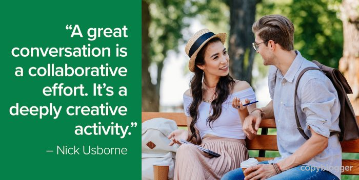 """A great conversation is a collaborative effort. It's a deeply creative activity."" – Nick Usborne"