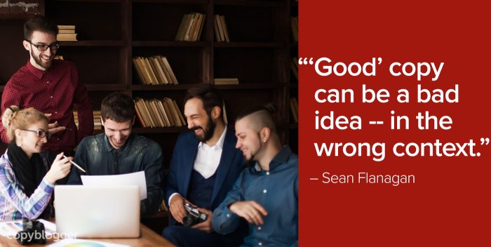 """'Good' copy can be a bad idea -- in the wrong context."" – Sean Flanagan"