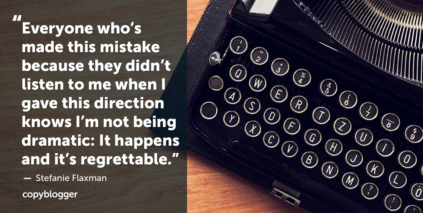 Everyone who's made this mistake because they didn't listen to me when I gave this direction knows I'm not being dramatic: It happens and it's regrettable. – Stefanie Flaxman