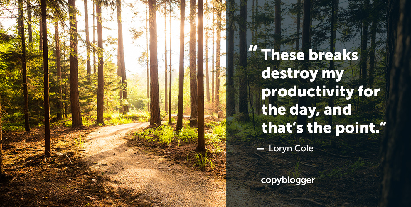 """These breaks destroy my productivity for the day, and that's the point."" – Loryn Cole"