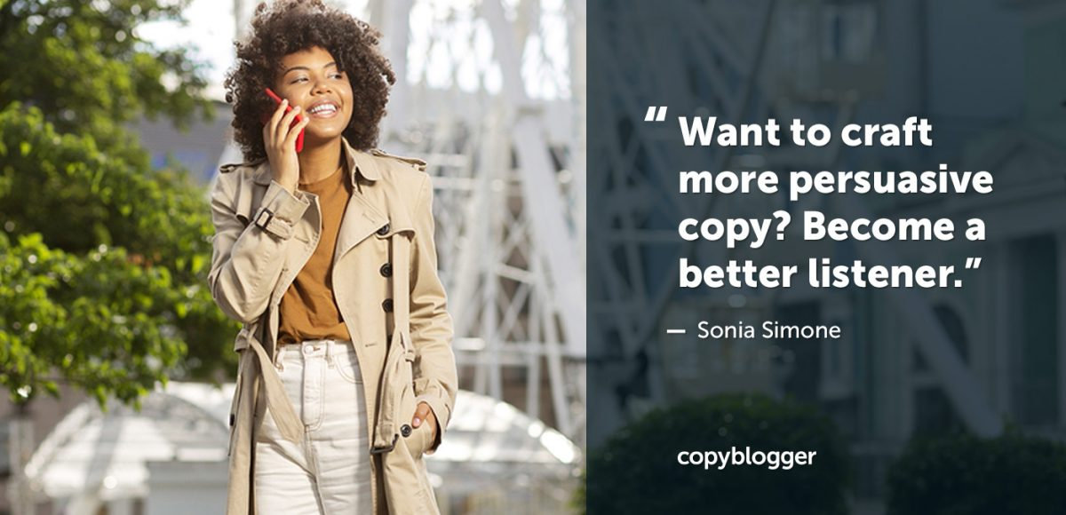 """Want to craft more persuasive copy? Become a better listener."" – Sonia Simone"