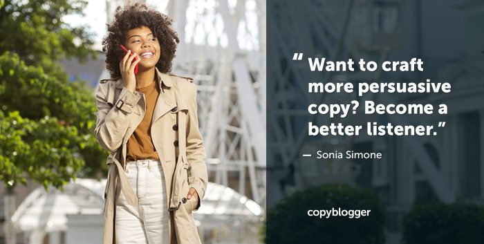 Want to craft more persuasive copy? Become a better listener. Sonia Simone