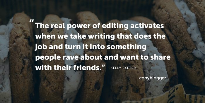 The real power of editing activates when we take writing that does the job and turn it into something people rave about and want to share with their friends. Kelly Exeter