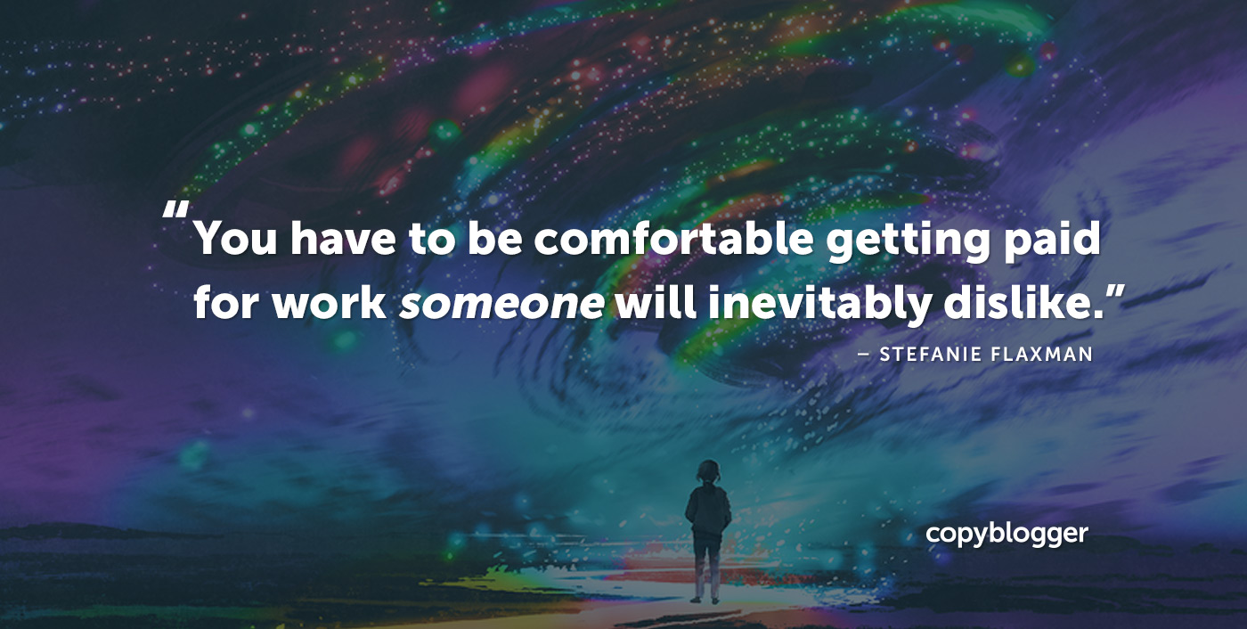 You have to be comfortable getting paid for work someone will inevitably dislike. Stefanie Flaxman