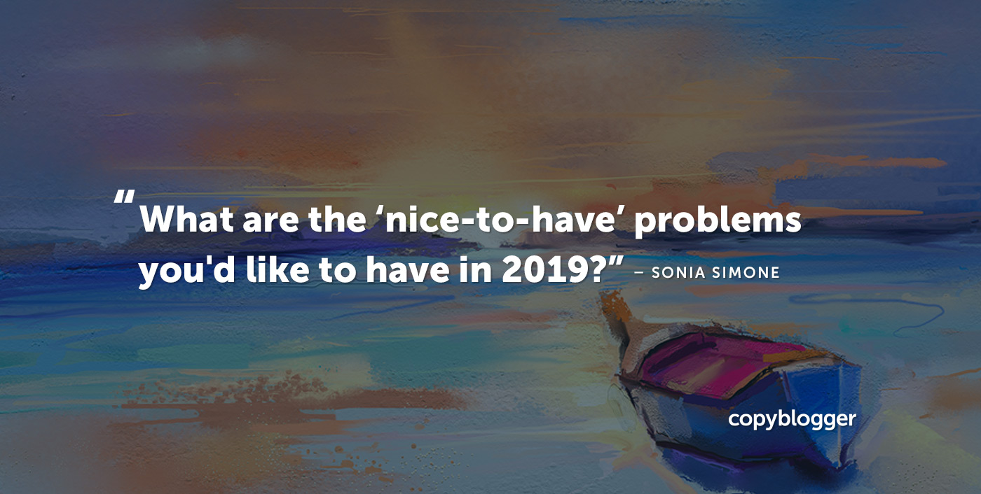 What are the 'nice-to-have' problems you'd like to have in 2019? Sonia Simone