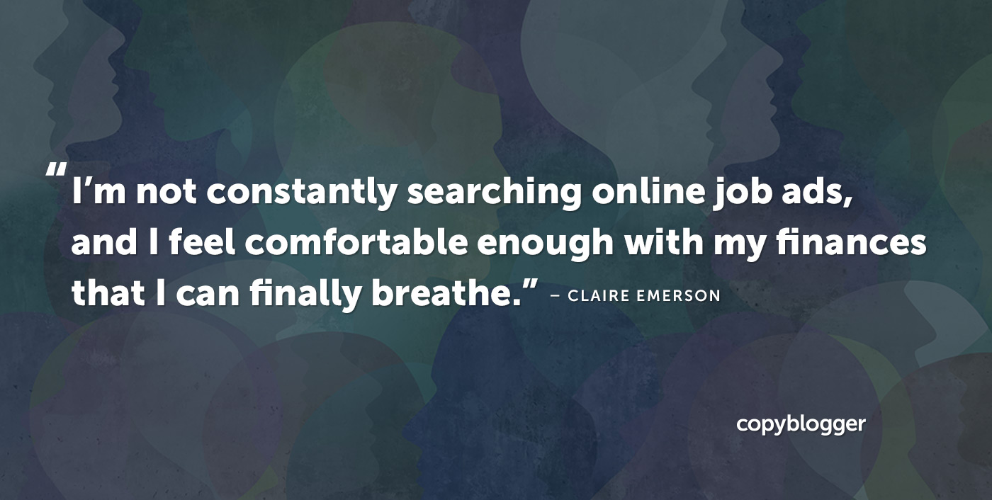 """I'm not constantly searching online job ads, and I feel comfortable enough with my finances that I can finally breathe."" – Claire Emerson"