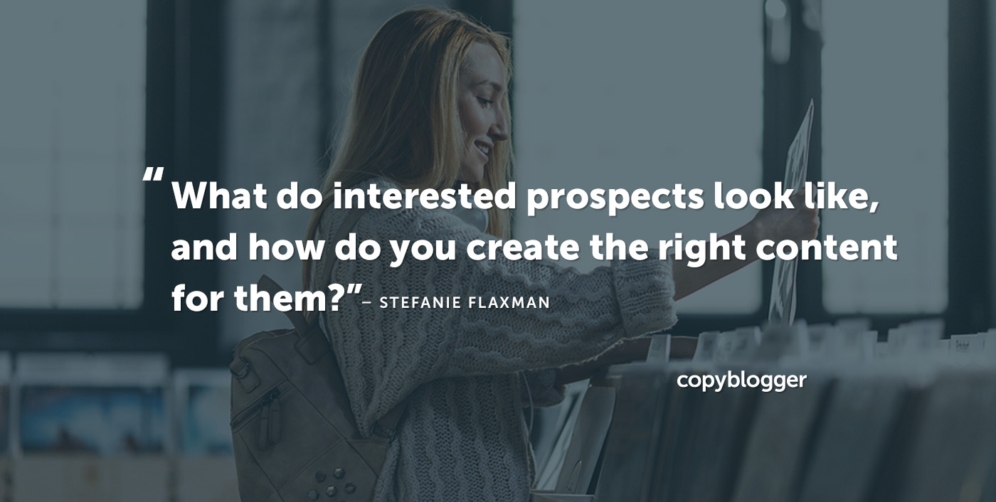 What do interested prospects look like, and how do you create the right content for them? Stefanie Flaxman Stefanie Flaxman