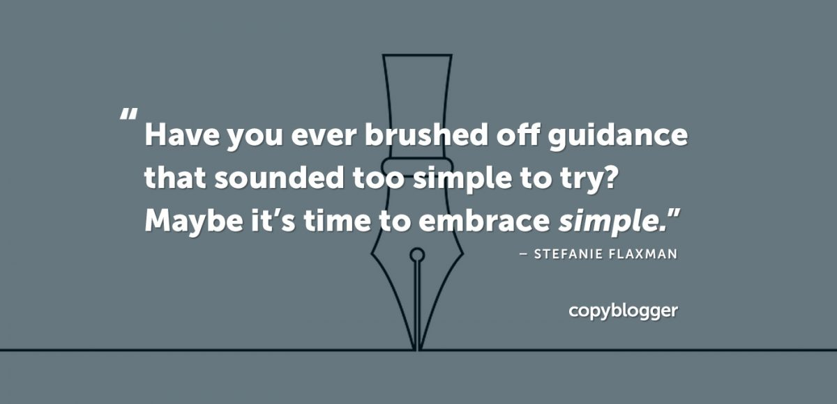 """""""Have you ever brushed off guidance that sounded too simple to try? Maybe it's time to embrace simple."""" – Stefanie Flaxman"""