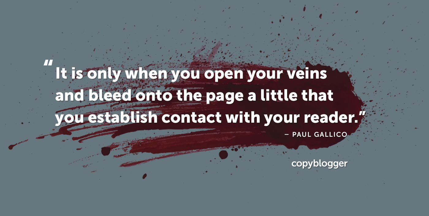 It is only when you open your veins and bleed onto the page a little that you establish contact with your reader. Paul Gallico