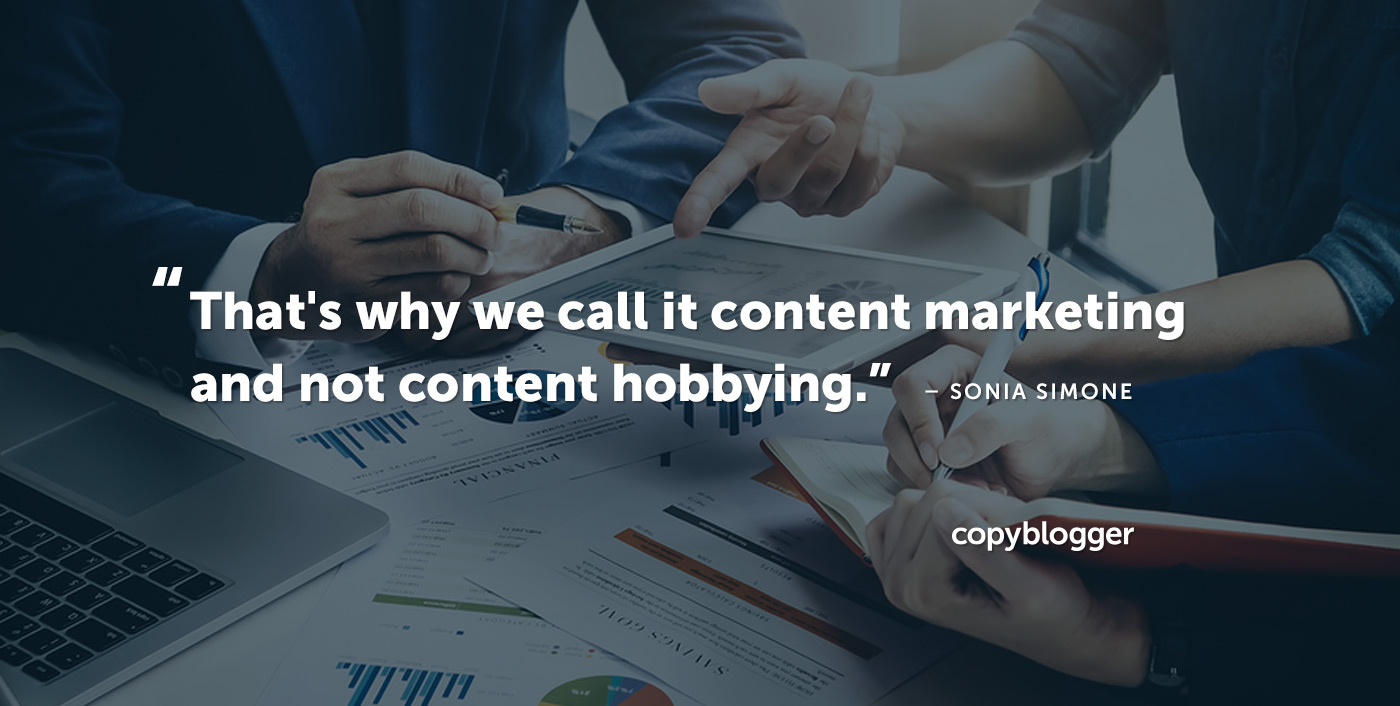 """That's why we call it content marketing and not content hobbying."" – Sonia Simone"