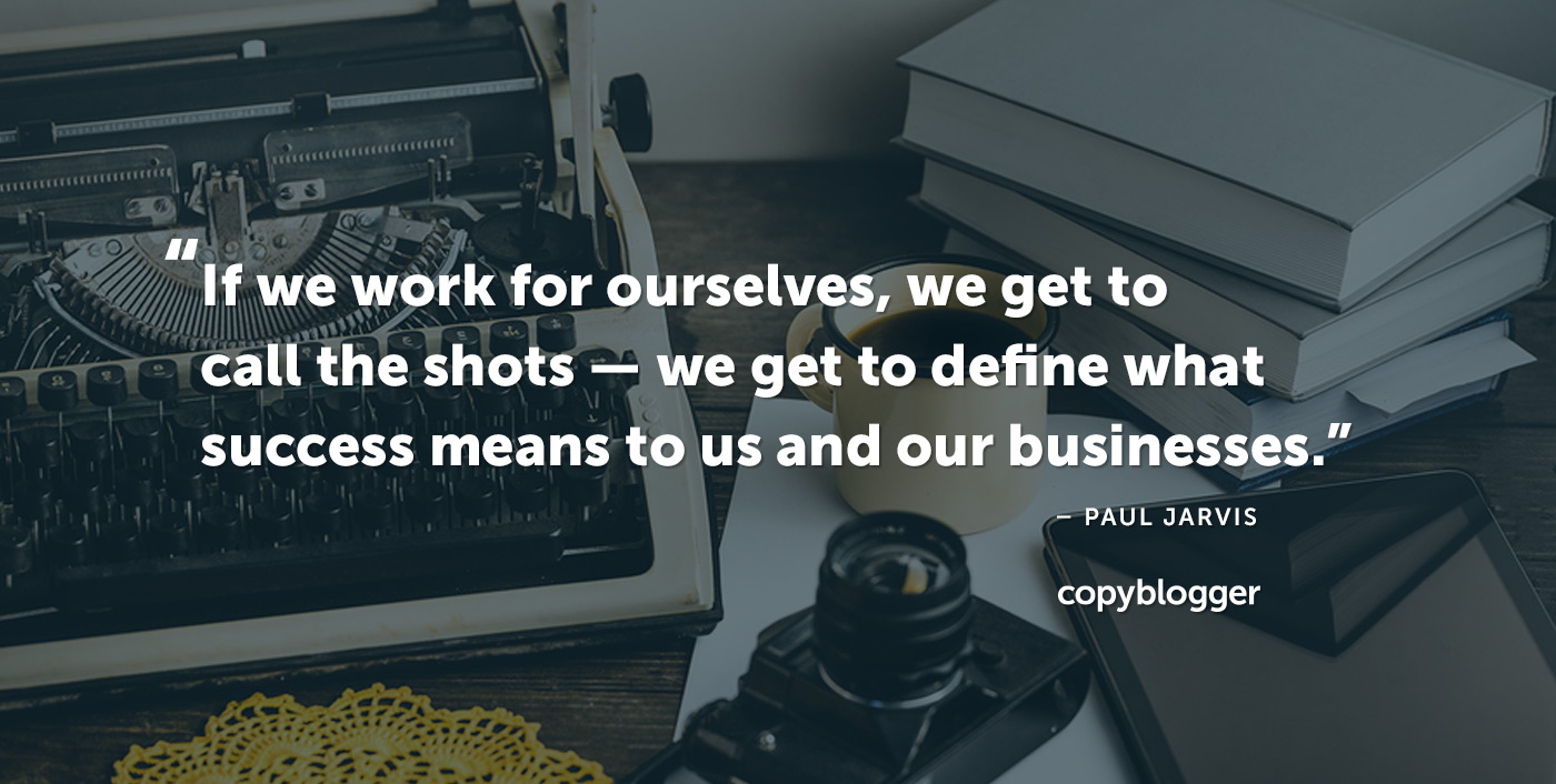 If we work for ourselves, we get to call the shots — we get to define what success means to us and our businesses. Paul Jarvis