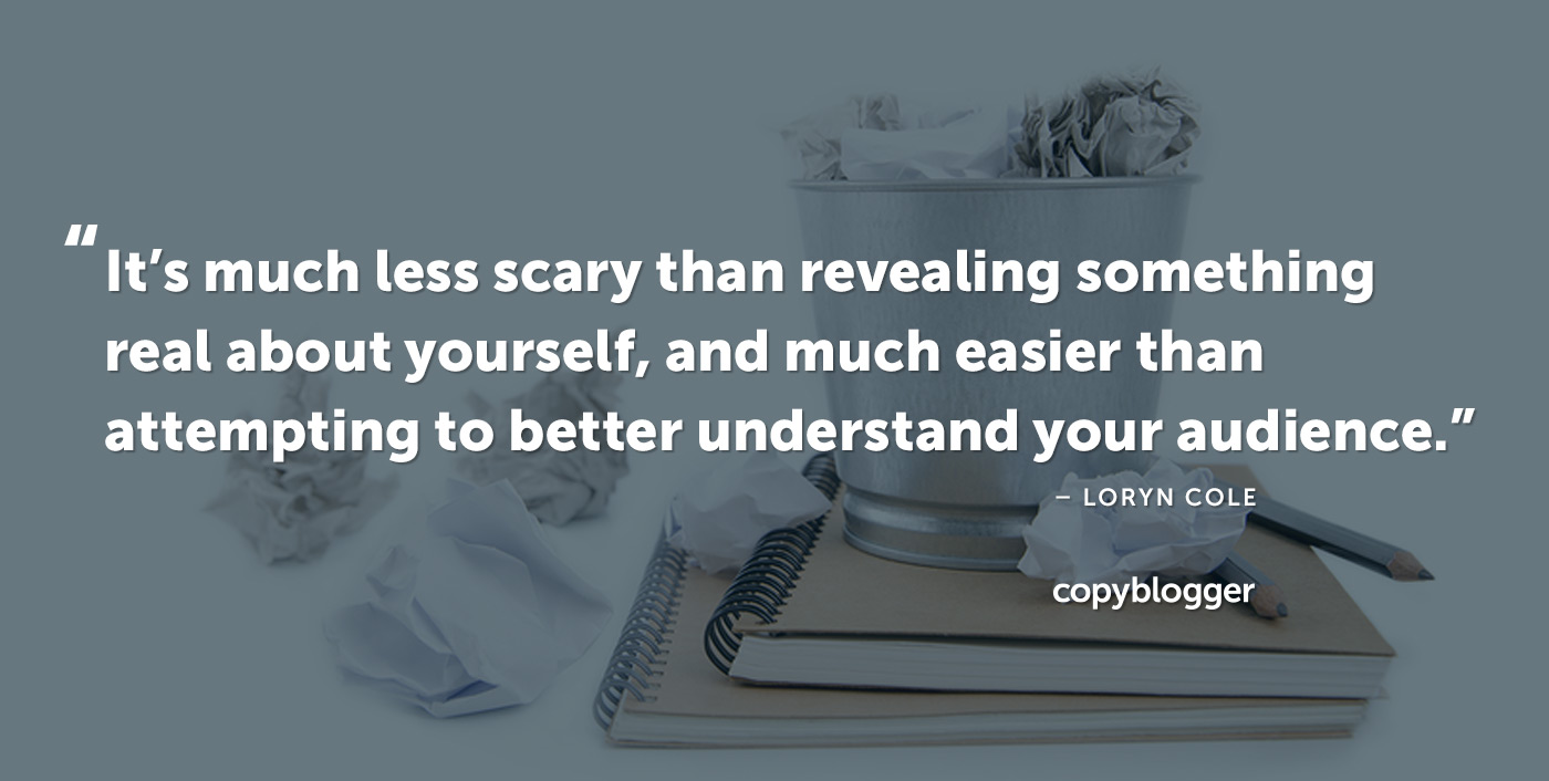 It's much less scary than revealing something real about yourself, and much easier than attempting to better understand your audience. – Loryn Cole