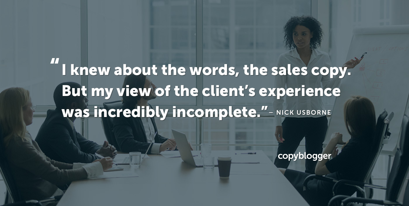 I knew about the words, the sales copy. But my view of the client's experience was incredibly incomplete. – Nick Usborne