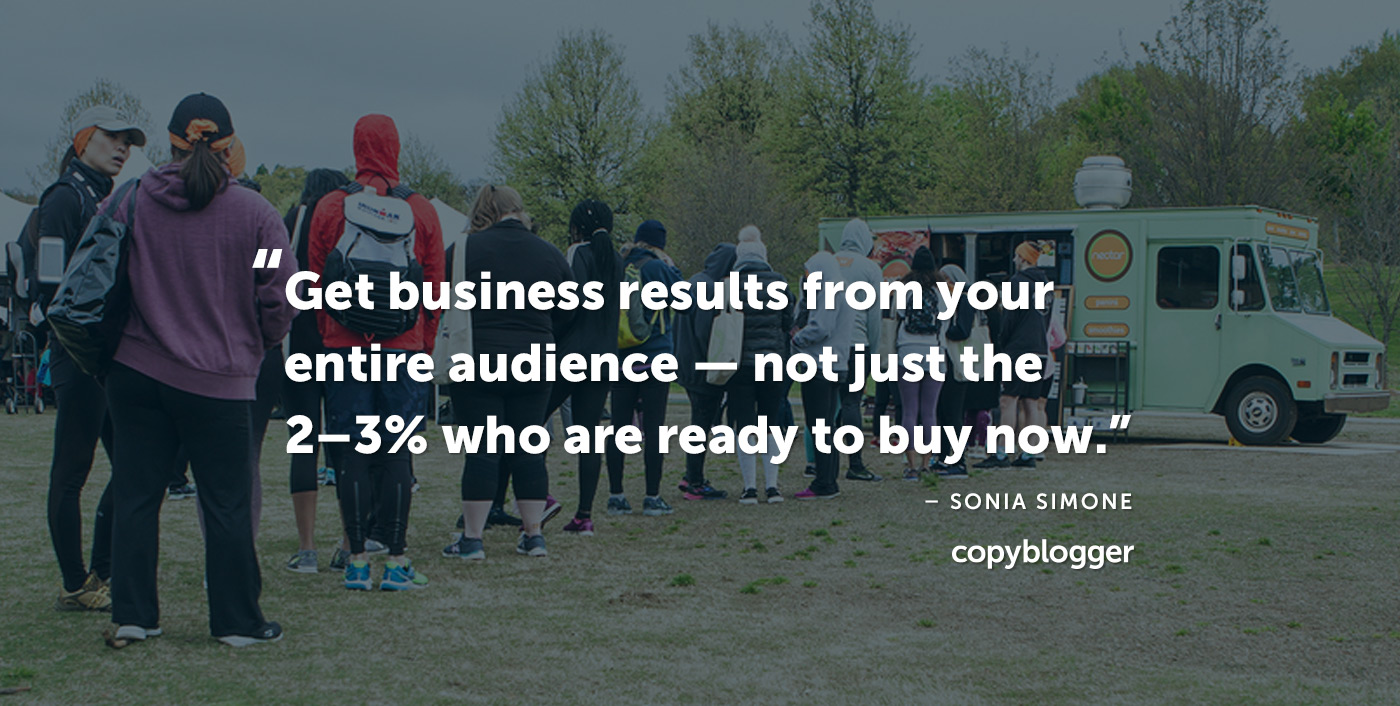Get business results from your entire audience -- not just the 2-3 percent who are ready to buy now. – Sonia Simone