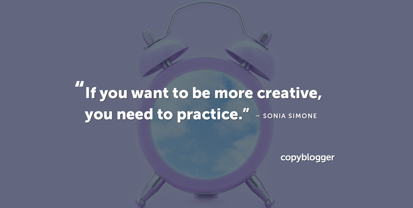 If you want to be more creative, you need to practice. – Sonia Simone