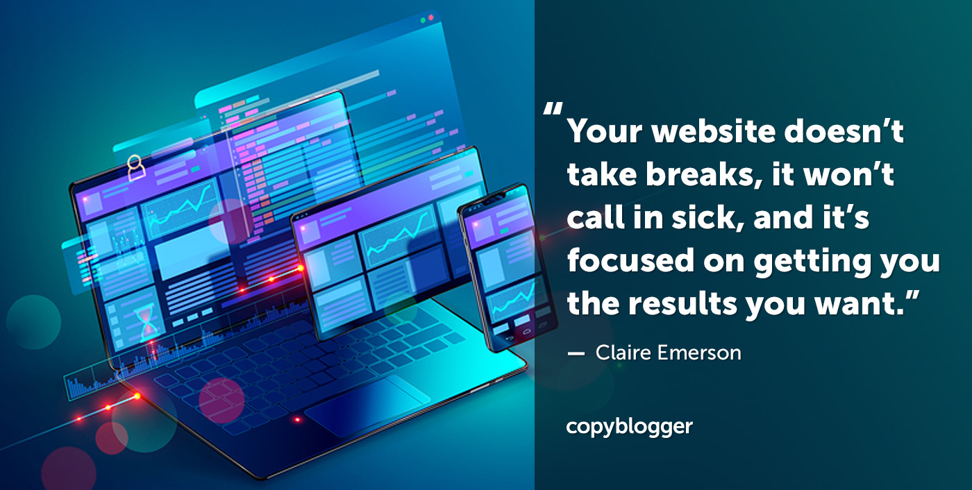 Your website doesn't take breaks, it won't call in sick, and it's focused on getting you the results you want. – Claire Emerson
