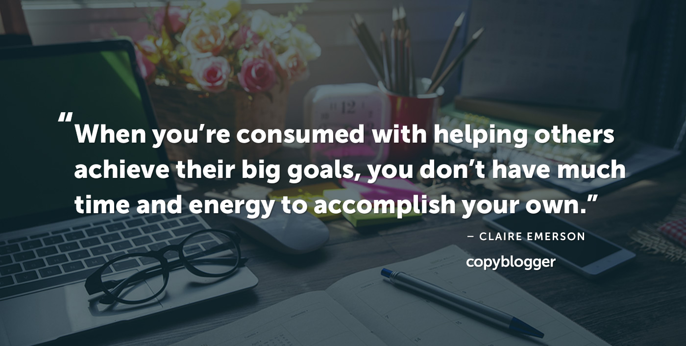 """When you're consumed with helping others achieve their big goals, you don't have much time and energy to accomplish your own."" – Claire Emerson"