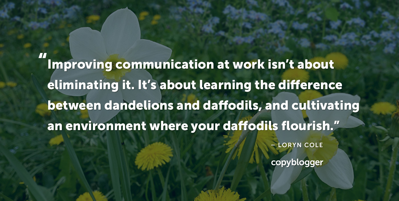 Improving communication at work isn't about eliminating it. It's about learning the difference between dandelions and daffodils, and cultivating an environment where your daffodils flourish. – Loryn Cole