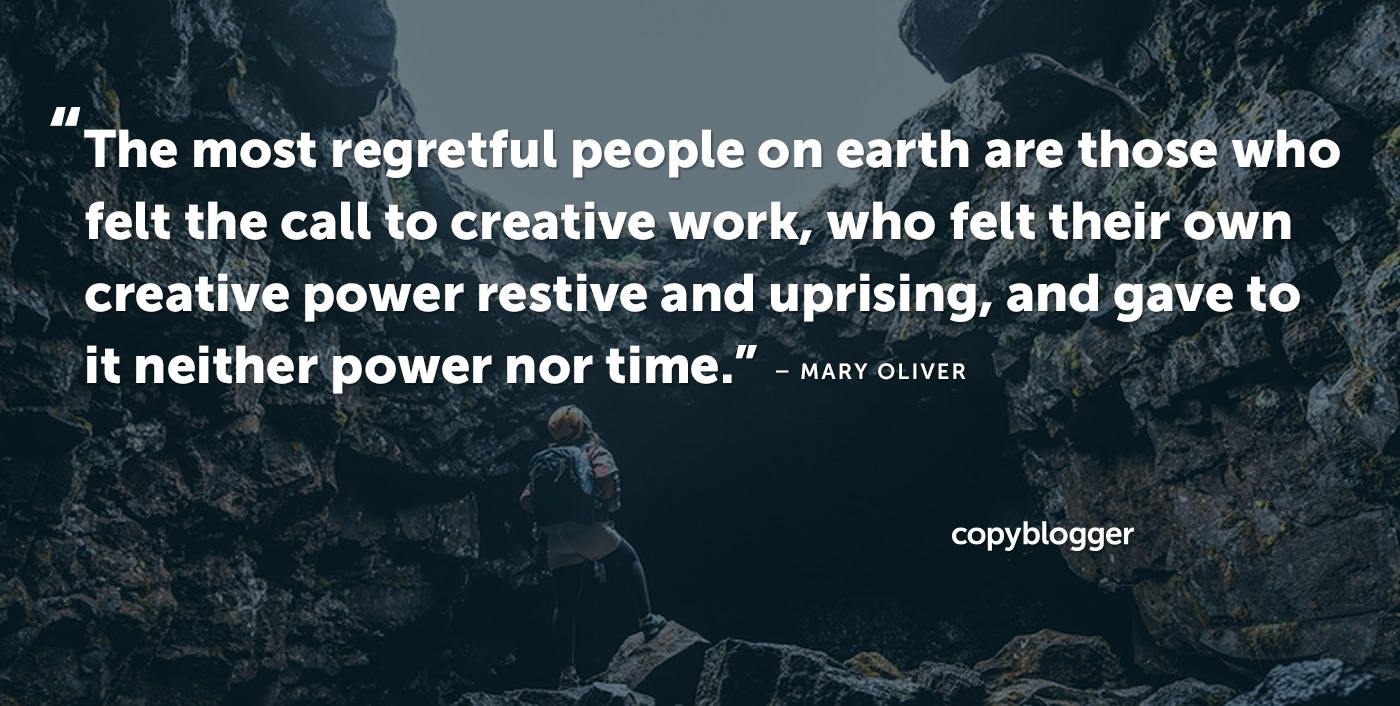 The most regretful people on earth are those who felt the call to creative work, who felt their own creative power restive and uprising, and gave to it neither power nor time. – Mary Oliver