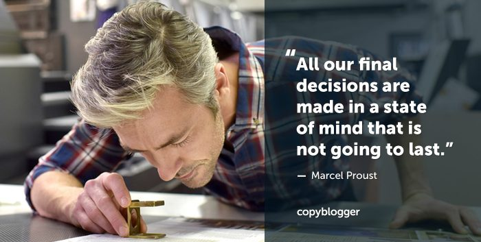 """All our final decisions are made in a state of mind that is not going to last."" – Marcel Proust"